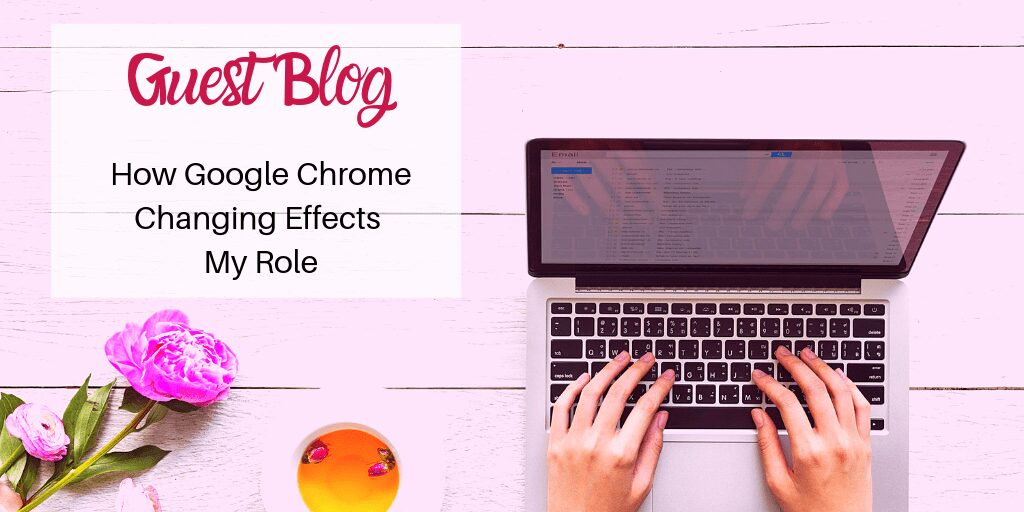How Google Chrome Changing Effects My Role – Guest Blog